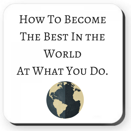 How To Become The Best In the World At What You Do.